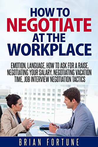 How to negotiate at the workplace: Emotion, language, how to ask for a raise, negotiating your salary, negotiating vacation time, job interview negotiation tactics (Negotiations at the workplace) (Best Way To Negotiate A Raise)