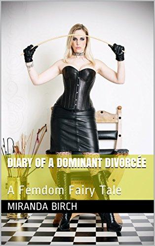 Diary Of A Dominant Divorcee A Femdom Fairy Tale By Birch Miranda