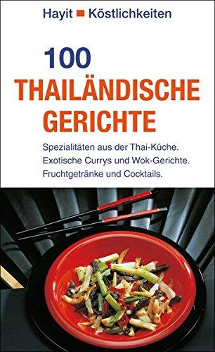 100 thailändische Gerichte: Spezialitäten aus der Thai-Küche. Exotische Currys und Wok-Gerichte. Fruchtgetränke und Cocktails. (Hayit Köstlichkeiten)