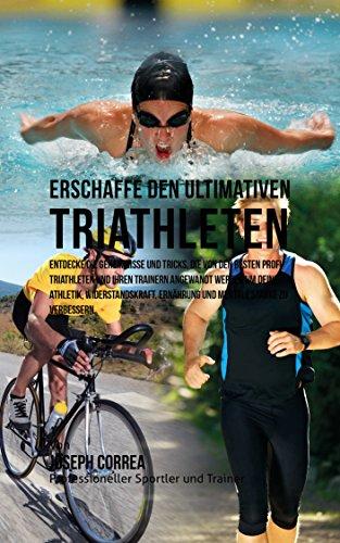 Erschaffe den ultimativen Triathleten: Entdecke die Geheimnisse und Tricks, die von den besten Profi-Triathleten und ihren Trainern angewandt werden um ... und Ernahrung (German Edition) (Triathlon Um)