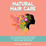 Natural Hair Care: 125+ Homemade Hair Care Recipes and Secrets for Beauty, Growth, Shine, Repair, and Styling | Susan Hollister