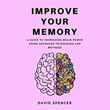 Improve Your Memory: A Guide to Increasing Brain Power Using Advanced Techniques and Methods Audiobook by David Spencer Narrated by Phillip Goodchild