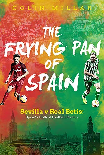 The Frying Pan of Spain: Sevilla v Real Betis - Spain's Hottest Football Rivalry por Colin Millar