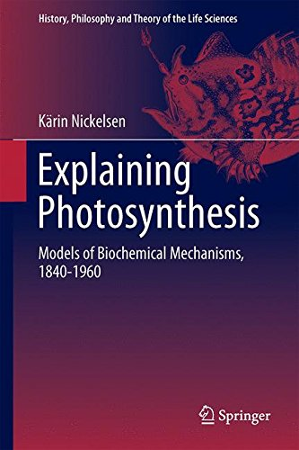 Explaining Photosynthesis: Models of Biochemical Mechanisms, 1840-1960 (History, Philosophy and Theory of the Life Sciences)