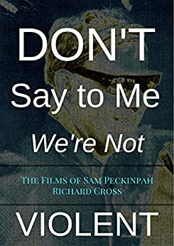 Don't Say to Me We're Not Violent: The Films of Sam Peckinpah (The Films of... Book 12) by [Cross, Richard]