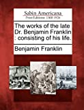 The Works of the Late Dr. Benjamin Franklin, Benjamin Franklin, 1275856918