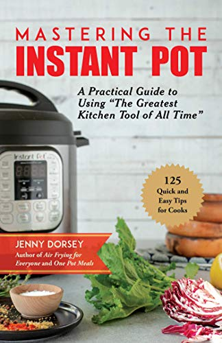 "Mastering the Instant Pot: A Practical Guide to Using ""The Greatest Kitchen Tool of All Time"" by Jenny Dorsey"