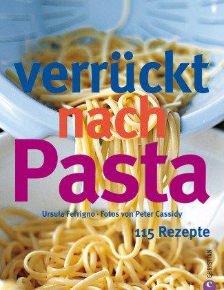 Verrückt nach Pasta. 115 Rezepte