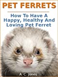 Pet Ferrets : How To Have A Happy, Healthy And Loving Pet Ferret