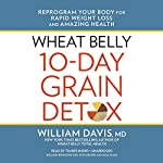 Wheat Belly 10-Day Grain Detox: Reprogram Your Body for Rapid Weight Loss and Amazing Health | William Davis MD