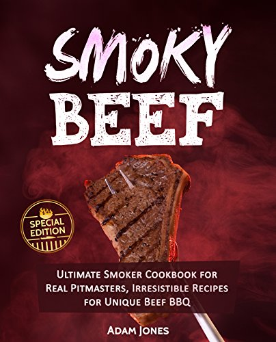 Smoky Beef: Special Edition: Ultimate Smoker Cookbook for Real Pitmasters, Irresistible Recipes for Unique Beef BBQ by Adam Jones