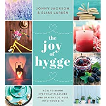 The Joy of Hygge: How to Bring Everyday Pleasure and Danish Coziness into Your Life
