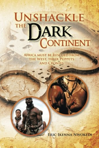Read Online Unshackle the Dark Continent: Africa must be Rescued from the West, their Puppets and Cronies pdf