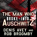 The Man Who Broke into Auschwitz: A True Story of World War II Audiobook by Denis Avey, Rob Broomby Narrated by James Langton