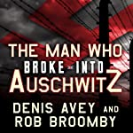 The Man Who Broke into Auschwitz: A True Story of World War II | Denis Avey,Rob Broomby