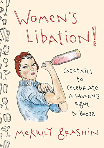 Women's Libation!: Cocktails to Celebrate a Woman's Right to Booze by Merrily Grashin