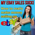 My eBay Sales Suck!: How to Really Make Money Selling on eBay Audiobook by Nick Vulich Narrated by Wes Miles