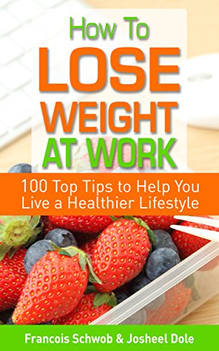 How To Lose Weight At Work: 100 Top Tips To Help You Live A Healthier Lifestyle