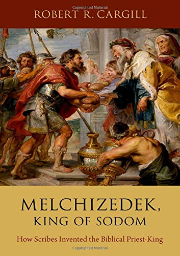 Melchizedek, King of Sodom: How Scribes Invented the Biblical Priest-King by Oxford University Press