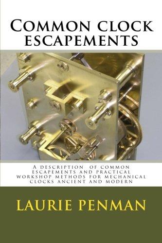 Common clock escapements: A description  of common escapements and practical workshop methods for mechanical clocks ancient and modern