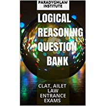 LOGICAL REASONING QUESTION BANK: CLAT, AILET LAW ENTRANCE EXAMS (Logic Guide Book 1)