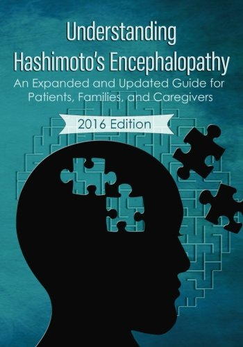 Understanding Hashimoto's Encephalopathy 2016 Edition: An Expanded and Updated Guide For Patients, Families, and Caregivers