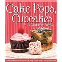 Cake Pops, Cupcakes & Other Petite Sweets: Sweet and Simple Recipes to Turn Your Kitchen Into a Home Bake Shop