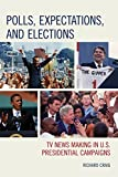 Polls, Expectations, and Elections : TV News Making in U. S. Presidential Campaigns, Craig, Richard, 0739191497