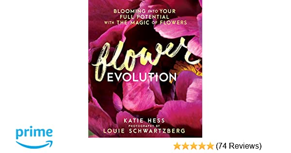 Flowerevolution: Blooming Into Your Full Potential With The Magic Of Flowers:  Katie Hess, Louie Schwartzberg: 9781401948252: Amazon.com: Books