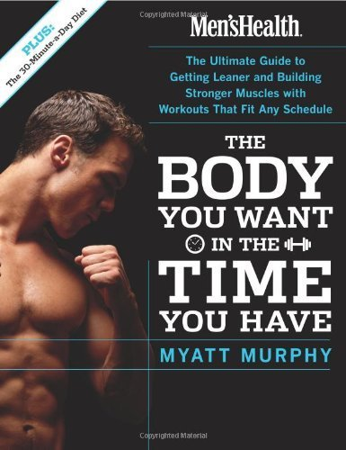Men's Health The Body You Want in the Time You Have: The Ultimate Guide to Getting Leaner and Building Muscle with Workouts that Fit Any Schedule by Myatt Murphy (2005-12-27)