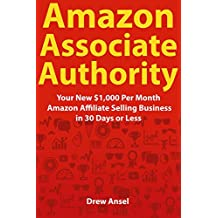 Amazon Associate Authority: Your New $1,000 Per Month Amazon Affiliate Selling Business in 30 Days or Less