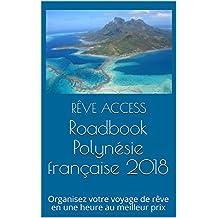 Roadbook Polynésie française 2018: Organisez votre voyage de rêve en une heure au meilleur prix (French Edition)