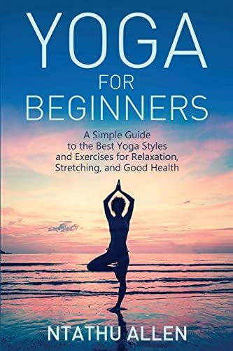 Yoga for Beginners: A Simple Guide to the Best Yoga Styles and Exercises for Relaxation, Stretching, and Good Health