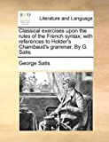 Classical Exercises upon the Rules of the French Syntax; with References to Holder's Chambaud's Grammar by G Satis, George. Satis, 1140849980