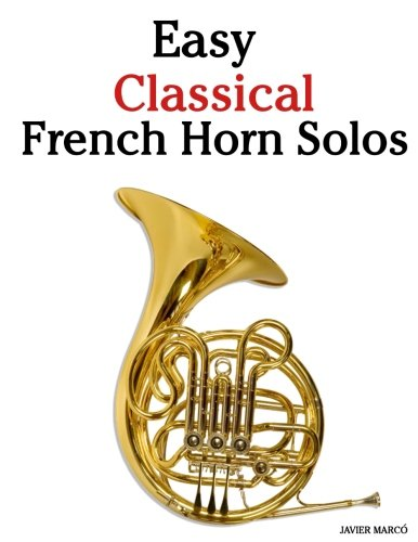 Easy Classical French Horn Solos: Featuring music of Bach, Beethoven, Wagner, Handel and other (Horn Solos Book)