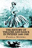 The History of Theatre and Dance in Sweden 1600-1900, Pamela Moberg, 1477633529
