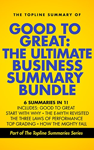 Good to Great: The Ultimate Business Summary Bundle including Topline Summaries of Good to Great, Start with Why, The E-Myth Revisited, Three Laws of Performance, Topgrading and How the Mighty Fall