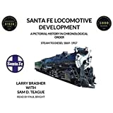 Santa Fe Locomotive Development: A Pictorial History in Chronological Order Steam to Diesel 1869-1957