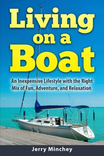 Living on a Boat: An Inexpensive Lifestyle with the Right Mix of Fun, Adventure, and Relaxation (The Essentials Of Living Aboard A Boat)