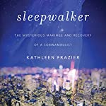 Sleepwalker: The Mysterious Makings and Recovery of a Somnambulist | Kathleen Frazier