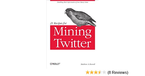 21 Recipes for Mining Twitter: Distilling Rich Information from Messy Data