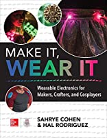 Make It, Wear It: Wearable Electronics for Makers, Crafters, and Cosplayers Front Cover