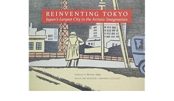 re inventing tokyo japans largest city in the artistic imagination