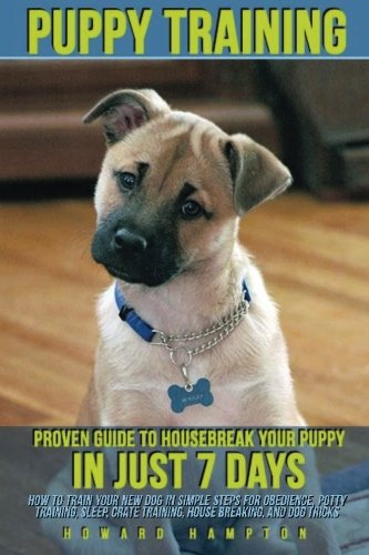 Puppy Training: Proven Guide to Housebreak Your Puppy in Just 7 Days (how to train your new dog in simple steps for obedience, potty training, sleep, crate training, house breaking, and dog tricks)
