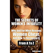 THE SECRETS OF WOMEN'S INFIDELITY Why and For What Reasons Women Cheat, and How to Recognize it From A to Z