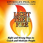 Light Their Fire: Right and Wrong Ways to Coach and Motivate People | Lyn Kelley