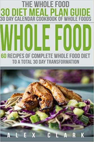 Whole food 60 recipes of complete whole food diet to a total 30 day whole food 60 recipes of complete whole food diet to a total 30 day transformation the whole food 30 diet meal plan guide 30 day calendar cookbook of forumfinder