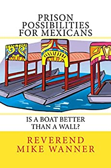 Prison Possibilities For Mexicans: Is A Boat Better Than A Wall? by [Wanner, Reverend Mike]
