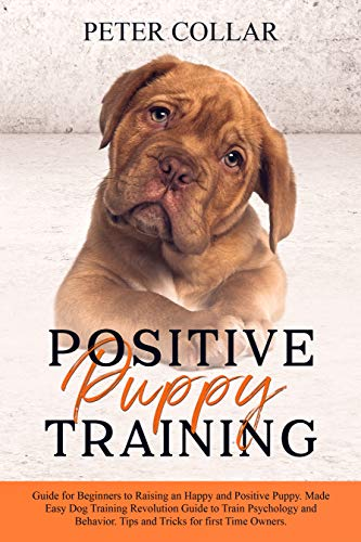 Positive Puppy Training: Guide for Beginners to Raising an Happy and Positive Puppy. Made Easy Dog Training Revolution Guide to Train Psychology and Behavior. Tips and Tricks for first Time Owners.