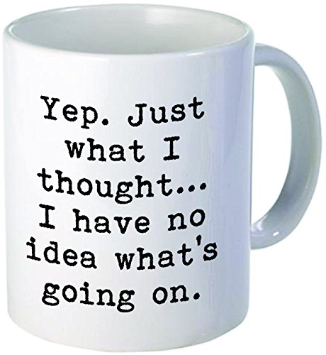 Yep. Just what I thought... I have no idea what's going on. Unique fixer uppers, mechanic, computers, geek - 11OZ Coffee Mug Novelty, Office, Job. By Aviento